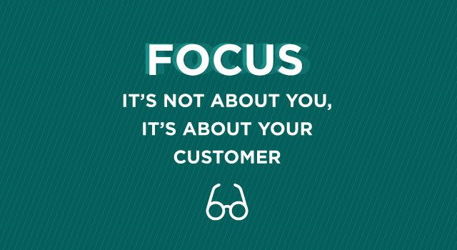 Focus: It's not about you, it's about your customer.